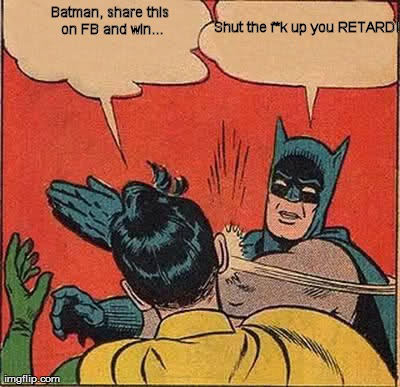 Image tagged in memes,batman slapping robin | Batman, share this on FB and win... Shut the f*k up you RETARD!