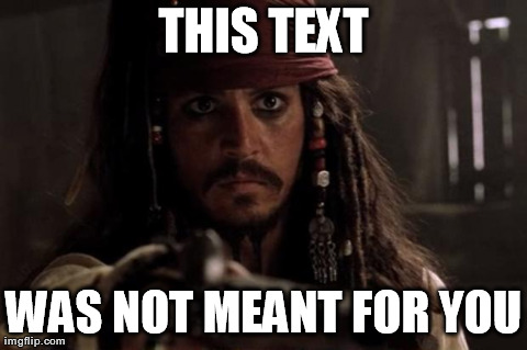 Image tagged in jack sparrow | THIS TEXT WAS NOT MEANT FOR YOU