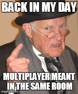 Image tagged in memes,back in my day | BACK IN MY DAY MULTIPLAYER MEANT IN THE SAME ROOM