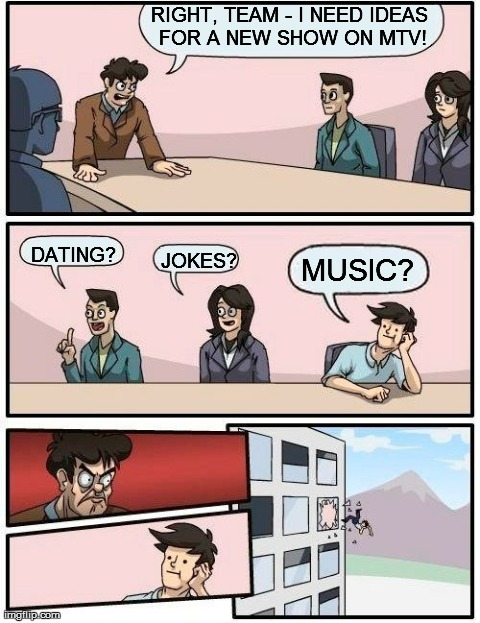 Image tagged in memes,boardroom meeting suggestion,tv,mtv,music | RIGHT, TEAM - I NEED IDEAS FOR A NEW SHOW ON MTV! DATING? JOKES? MUSIC?