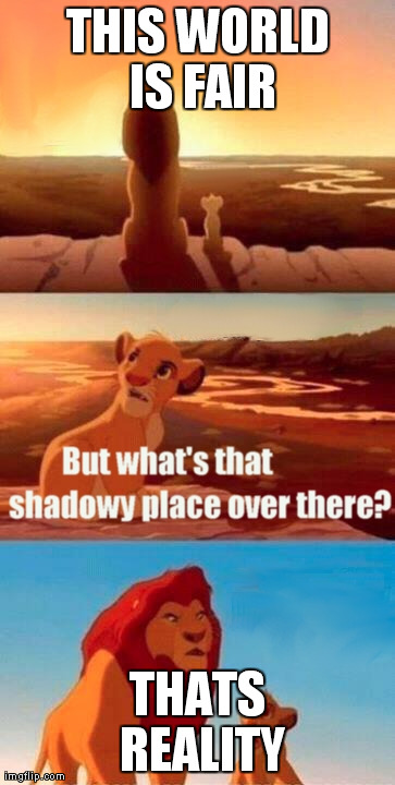 Image tagged in memes,simba shadowy place | THIS WORLD IS FAIR THATS REALITY