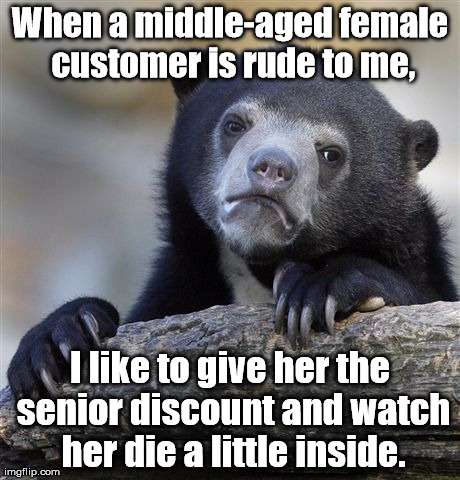 Image tagged in memes,confession bear | When a middle-aged female customer is rude to me, I like to give her the senior discount and watch her die a little inside.